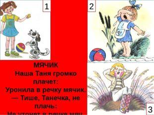 МЯЧИК Наша Таня громко плачет: Уронила в речку мячик. — Тише, Танечка, не пла