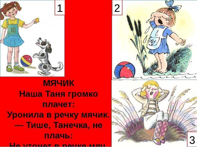 МЯЧИК Наша Таня громко плачет: Уронила в речку мячик. — Тише, Танечка, не пла...