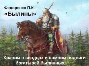 Федоренко П.К. «Былины» Храним в сердцах и помним подвиги богатырей былинных!