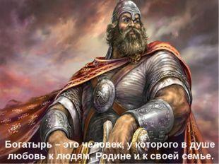 Богатырь – это человек, у которого в душе любовь к людям, Родине и к своей с