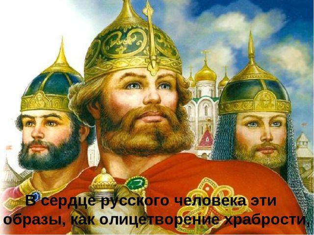 В сердце русского человека эти образы, как олицетворение храбрости,
