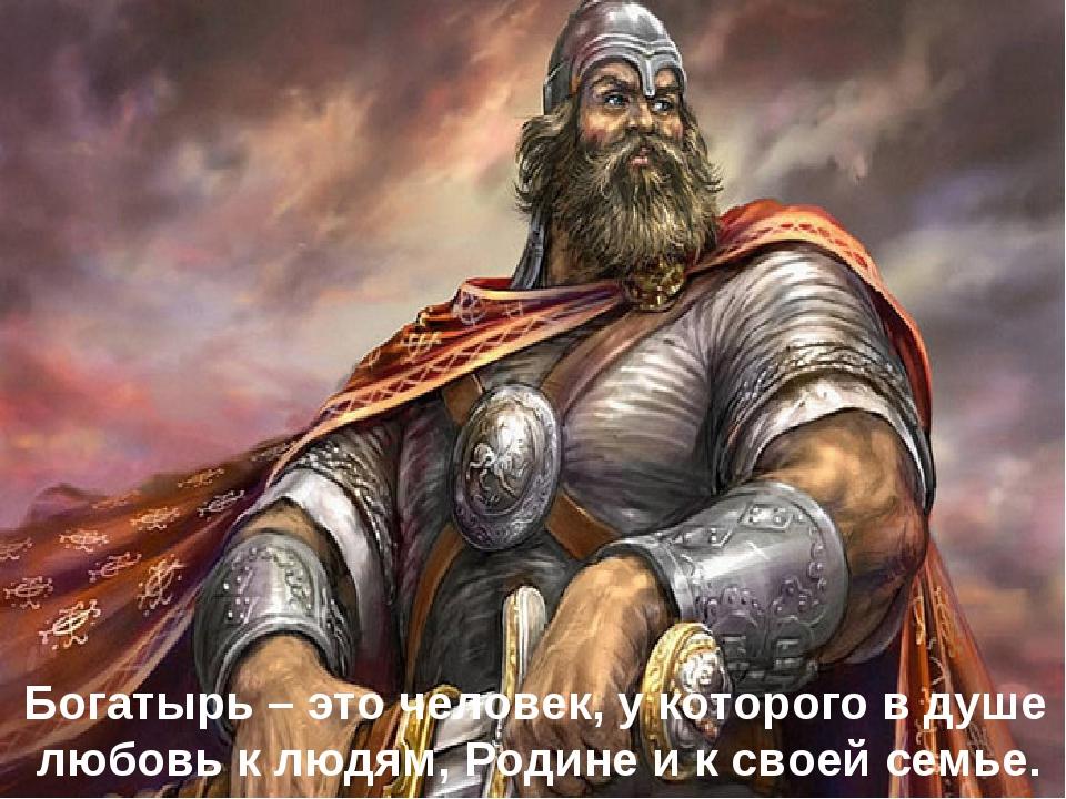 Богатырь – это человек, у которого в душе любовь к людям, Родине и к своей с...