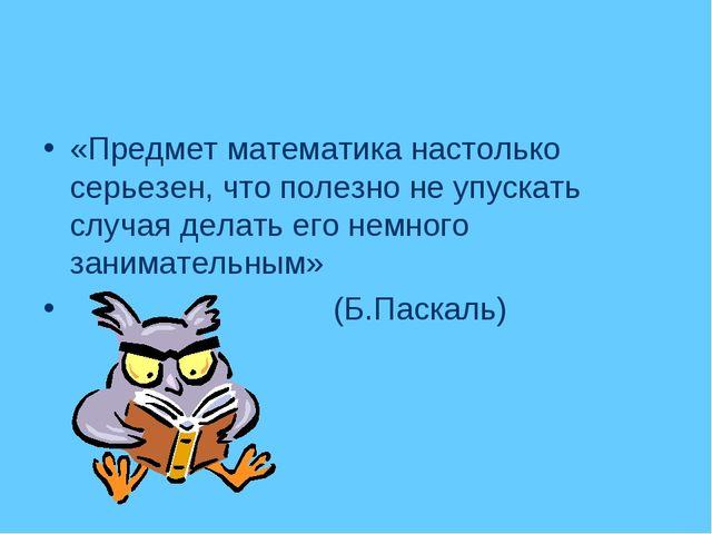 «Предмет математика настолько серьезен, что полезно не упускать случая делать...
