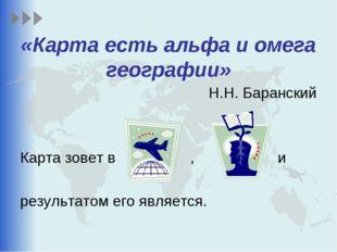 «Карта есть альфа и омега географии» Н.Н. Баранский Карта зовет в , и результ