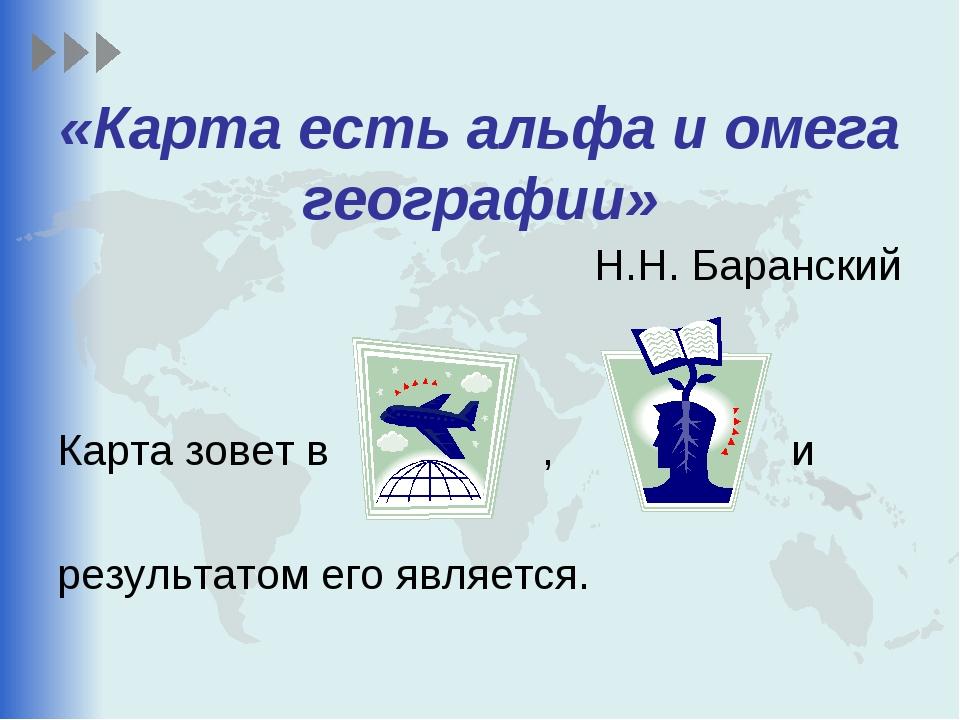 «Карта есть альфа и омега географии» Н.Н. Баранский Карта зовет в , и результ...