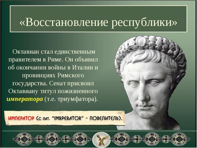 «Восстановление республики» Октавиан стал единственным правителем в Риме. Он...