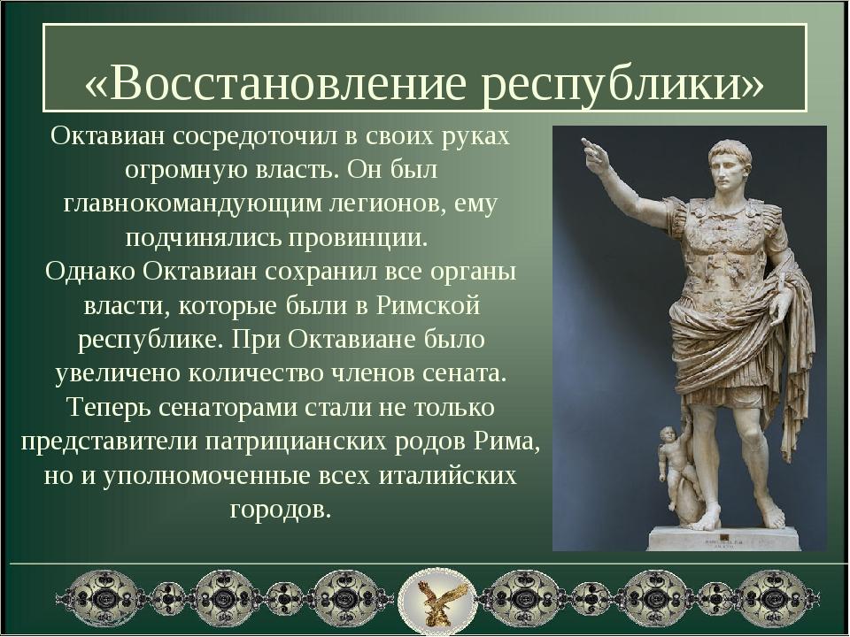 «Восстановление республики» Октавиан сосредоточил в своих руках огромную влас...