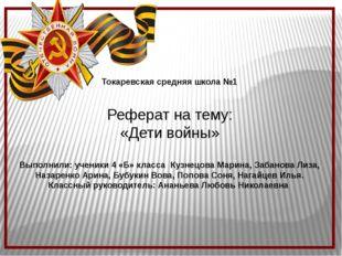 Токаревская средняя школа №1 Реферат на тему: «Дети войны» Выполнили: ученик