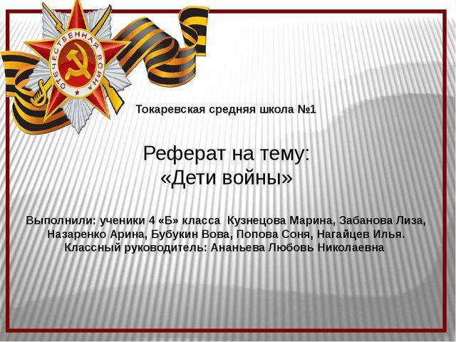 Токаревская средняя школа №1 Реферат на тему: «Дети войны» Выполнили: ученик...