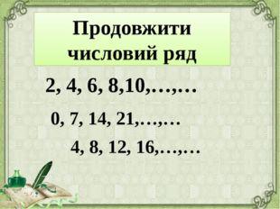 2, 4, 6, 8,10,…,… Продовжити числовий ряд 0, 7, 14, 21,…,… 4, 8, 12, 16,…,…
