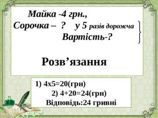 Майка -4 грн., Сорочка – ? у 5 разів дорожча Вартість-? 1) 4х5=20(грн) 2) 4+2