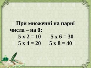При множенні на парні числа – на 0: 5 х 2 = 10 5 х 6 = 30 5 х 4 = 20 5 х 8 =