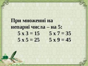 При множенні на непарні числа – на 5: 5 х 3 = 15 5 х 7 = 35 5 х 5 = 25 5 х 9