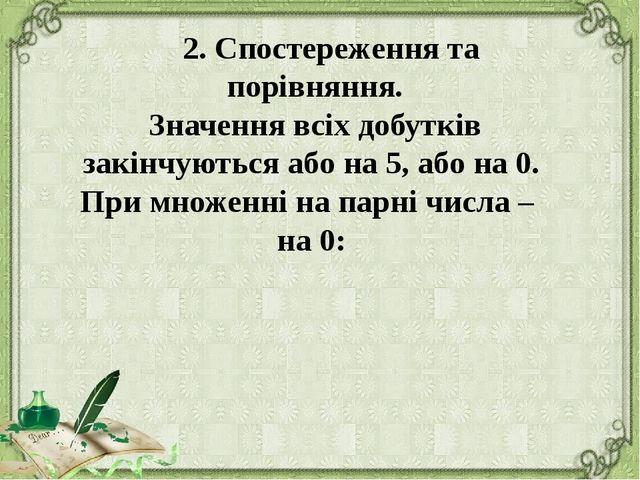 2. Спостереження та порівняння. Значення всіх добутків закінчуються або на 5...
