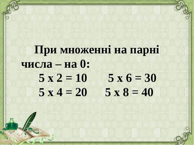 При множенні на парні числа – на 0: 5 х 2 = 10 5 х 6 = 30 5 х 4 = 20 5 х 8 =...