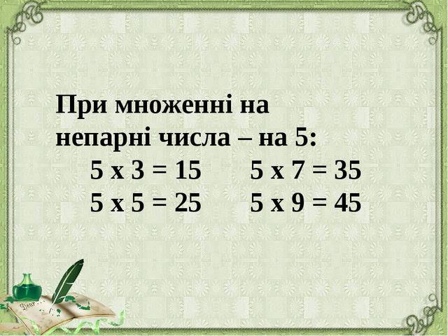 При множенні на непарні числа – на 5: 5 х 3 = 15 5 х 7 = 35 5 х 5 = 25 5 х 9...