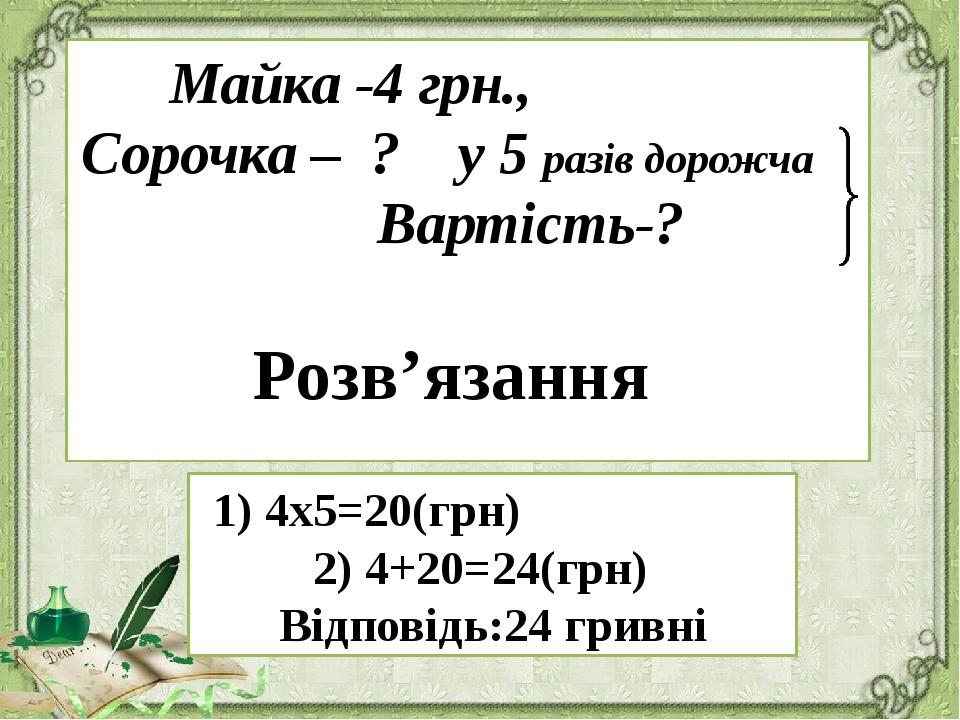 Майка -4 грн., Сорочка – ? у 5 разів дорожча Вартість-? 1) 4х5=20(грн) 2) 4+2...