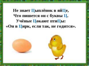 Не знает Цыплёнок в яйЦе, Что пишется он с буквы Ц. Учёные Цокают птиЦы: «Он
