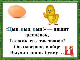 «Цып, цып, цып!» — пищит цыплёнок, Голосок его так звонок! Он, наверное, в яй