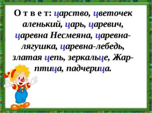 О т в е т:царство, цветочек аленький, царь, царевич, царевна Несмеяна, царев
