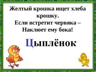 Желтый крошка ищет хлеба крошку. Если встретит червяка – Наклюет ему бока!