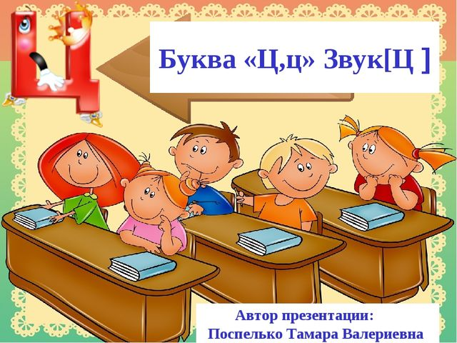 Буква «Ц,ц» Звук[Ц ] Автор презентации: Поспелько Тамара Валериевна