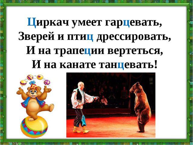 Циркач умеет гарцевать, Зверей и птиц дрессировать, И на трапеции вертеться,...