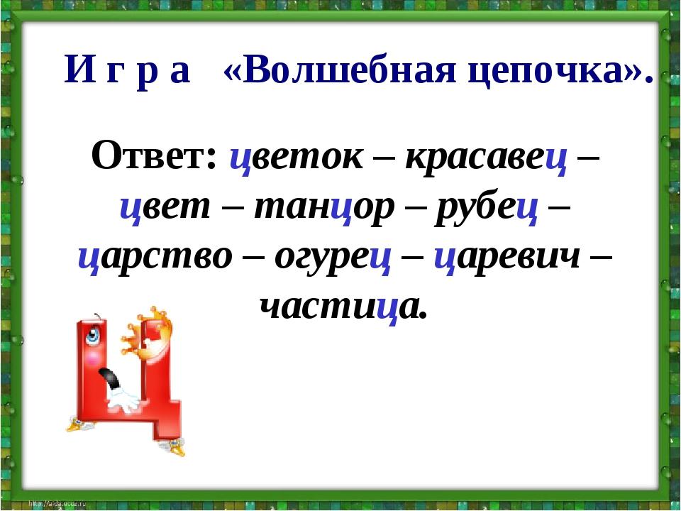Ответ:цветок – красавец – цвет – танцор – рубец – царство – огурец – цареви...