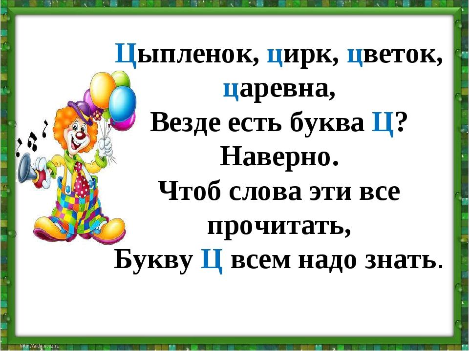 Цыпленок, цирк, цветок, царевна, Везде есть буква Ц? Наверно. Чтоб слова эти...