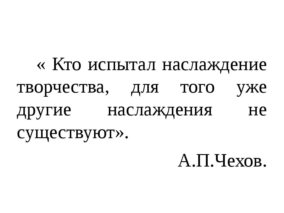 « Кто испытал наслаждение творчества, для того уже другие наслаждения не сущ...