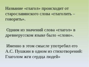 Название «глагол» происходит от старославянского слова «глаголить – говорить»