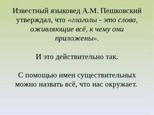 Известный языковед А.М. Пешковский утверждал, что «глаголы - это слова, оживл