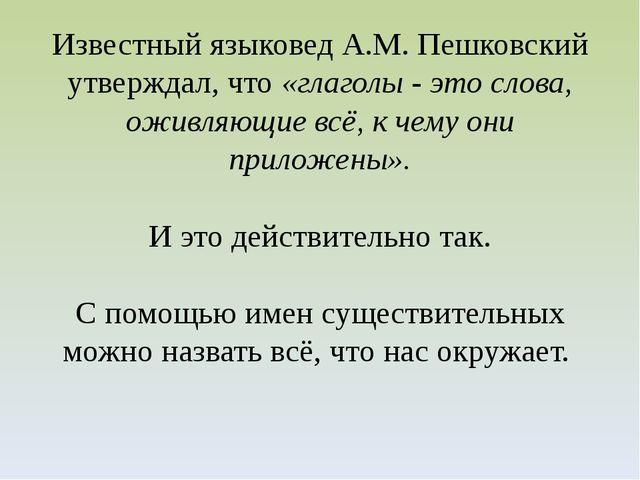 Известный языковед А.М. Пешковский утверждал, что «глаголы - это слова, оживл...