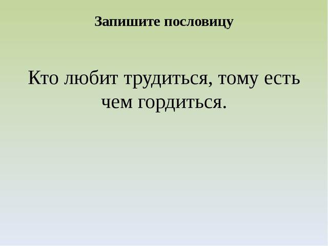 Запишите пословицу Кто любит трудиться, тому есть чем гордиться.