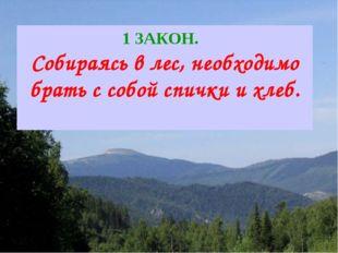 1 ЗАКОН. Собираясь в лес, необходимо брать с собой спички и хлеб.