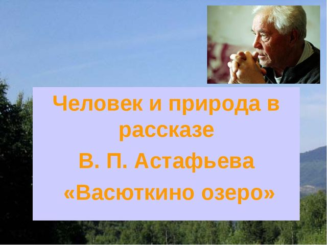 Человек и природа в рассказе В. П. Астафьева «Васюткино озеро»