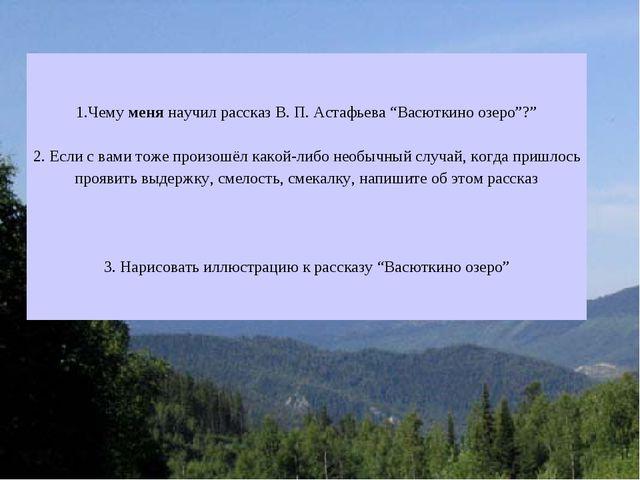 """1.Чемуменянаучил рассказ В. П. Астафьева """"Васюткино озеро""""?"""" 2. Если с вами..."""