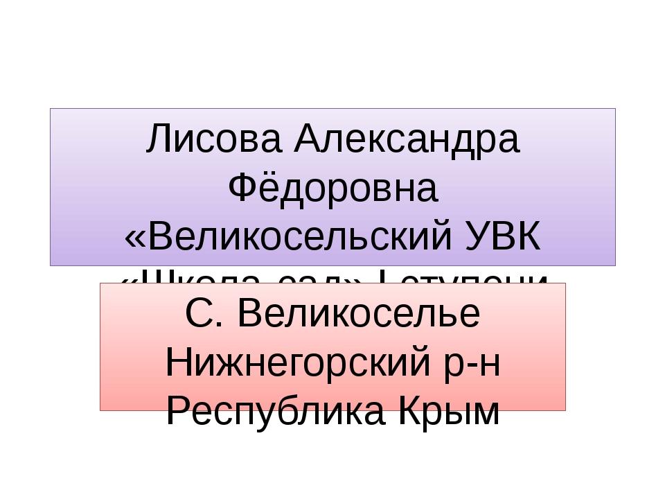 Лисова Александра Фёдоровна «Великосельский УВК «Школа-сад» I ступени С. Вели...