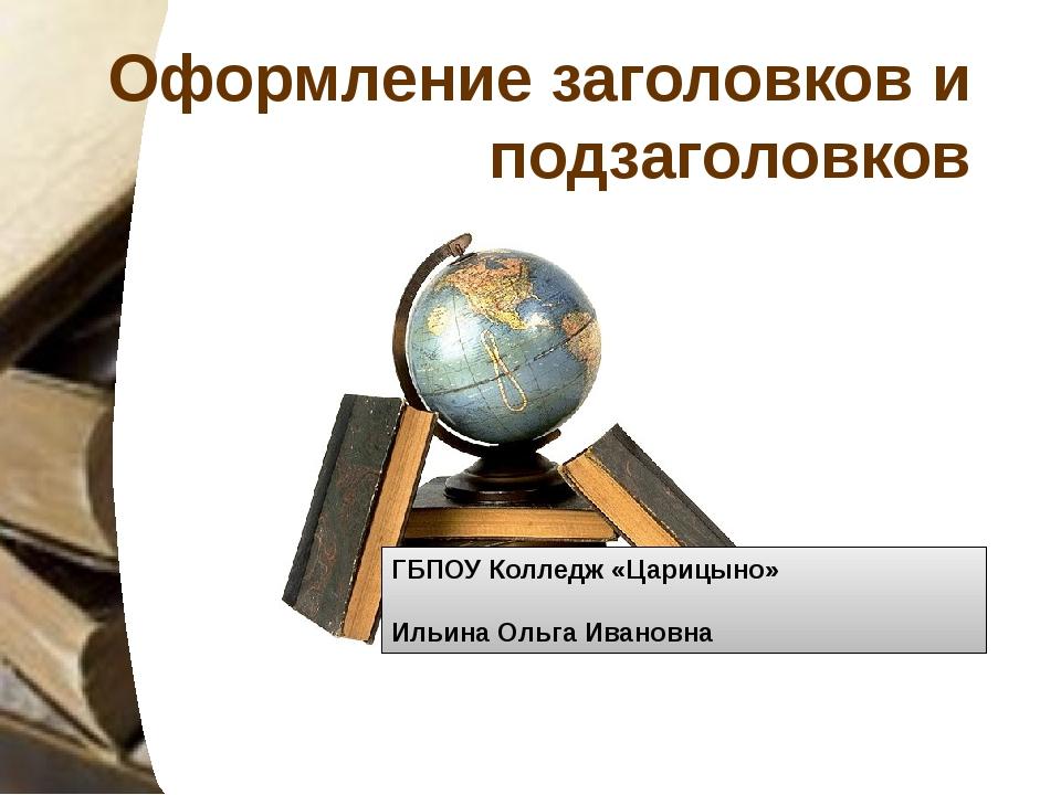Оформление заголовков и подзаголовков ГБПОУ Колледж «Царицыно» Ильина Ольга И...