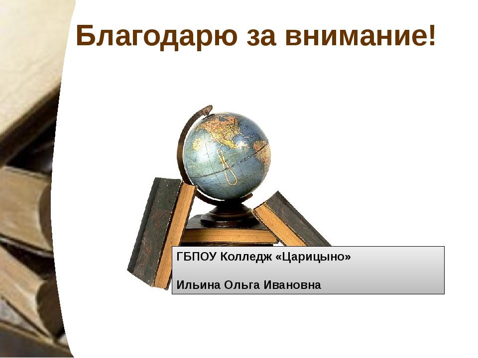 Благодарю за внимание! ГБПОУ Колледж «Царицыно» Ильина Ольга Ивановна