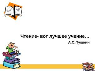 Чтение- вот лучшее учение… А.С.Пушкин