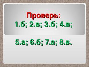 Проверь: 1.б; 2.в; 3.б; 4.в; 5.а; 6.б; 7.а; 8.в.