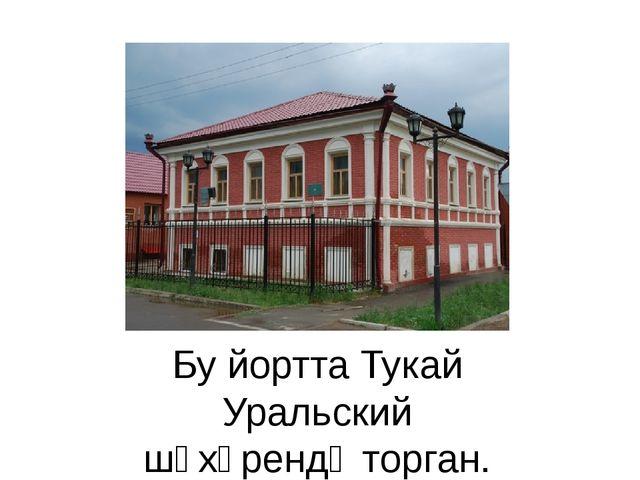 Бу йортта Тукай Уральский шәхәрендәторган.