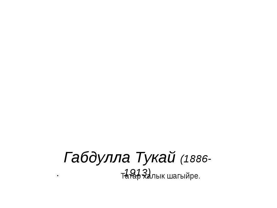 Габдулла Тукай (1886-1913) Татар халык шагыйре.