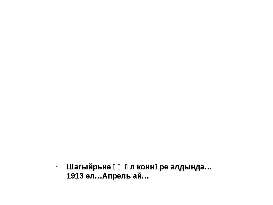 Шагыйрьнеәҗәл коннәре алдында…1913 ел…Апрель ай…