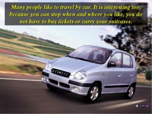 Many people like to travel by car. It is interesting too, because you can sto