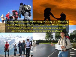 A very popular means of travelling is hiking. It is travelling on foot. Walki
