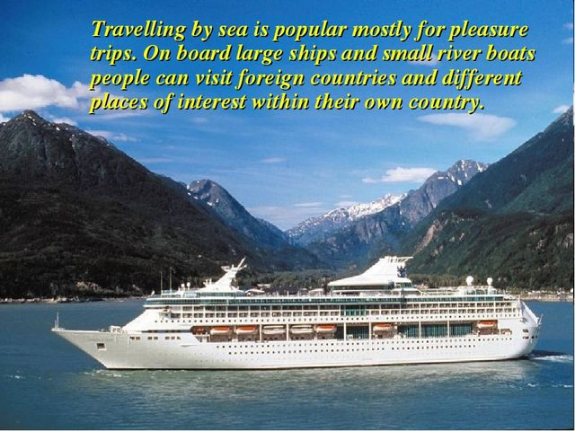 Travelling by sea is popular mostly for pleasure trips. On board large ships...