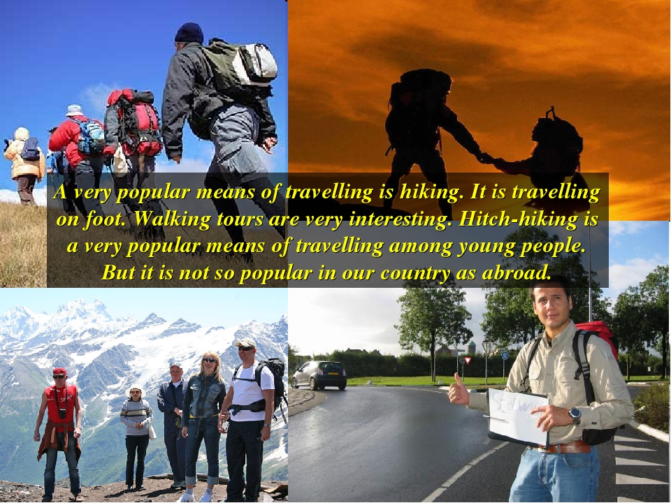 A very popular means of travelling is hiking. It is travelling on foot. Walki...