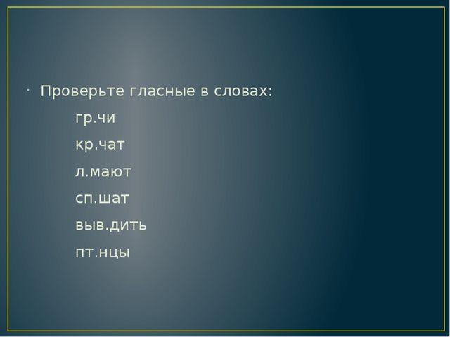 Проверьте гласные в словах: гр.чи кр.чат л.мают сп.шат выв.дить пт.нцы